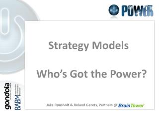 Strategy Models Who's Got the Power? Jake Rønsholt & Roland Gerets, Partners @ BrainTower