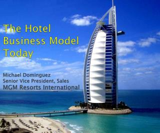 The Hotel Business Model Today Michael Dominguez Senior Vice President, Sales MGM Resorts International