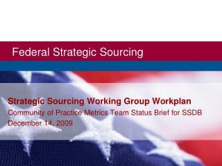 Strategic Sourcing Working Group Workplan Community of Practice Metrics Team Status Brief for SSDB December 14, 2009