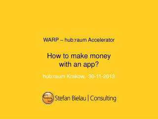 WARP – hub:raum  Accelerator How to make money with  an  app ? hub:raum  Krakow ,  30-11-2013