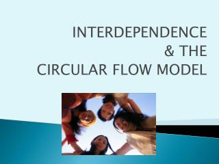 INTERDEPENDENCE & THE CIRCULAR FLOW MODEL