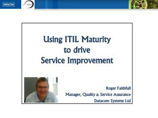 Using ITIL Maturity  to drive  Service Improvement Roger Faithfull Manager, Quality & Service Assurance Datacom Systems