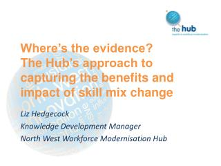 Where's the evidence?  The  Hub's approach to capturing  the benefits  and impact  of skill mix change