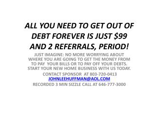 ALL YOU NEED TO GET OUT OF DEBT FOREVER IS JUST $99  AND 2 REFERRALS, PERIOD!