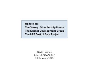 Update on: The Surrey LD Leadership Forum The Market Development Group The L&B Cost of Care Project