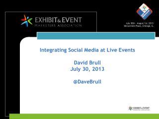 Integrating Social Media at Live Events David Brull July 30, 2013 @ DaveBrull