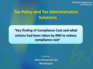 Tax Policy and Tax Administration Solutions Presenter :  Abdul  Manap  bin Dim IRB Malaysia