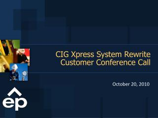 CIG Xpress System Rewrite  Customer Conference Call
