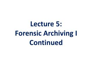 Lecture 5 : Forensic Archiving  I Continued