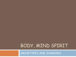 BODY, MIND SPIRIT