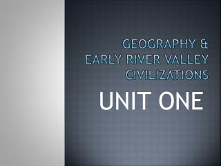 GEOGRAPHY & EARLY RIVER VALLEY CIVILIZATIONS