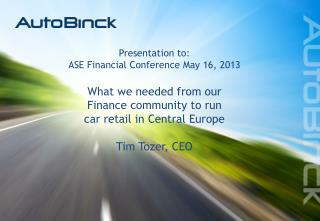 Presentation to: ASE Financial Conference May 16, 2013 What we needed from our  Finance community to run  car retail in