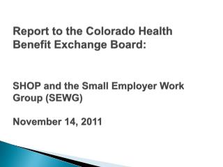 Report to the Colorado  Health Benefit Exchange  Board:  SHOP and the Small Employer Work Group (SEWG ) November 14, 20