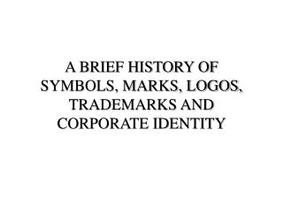 A BRIEF HISTORY OF SYMBOLS, MARKS, LOGOS, TRADEMARKS AND CORPORATE IDENTITY