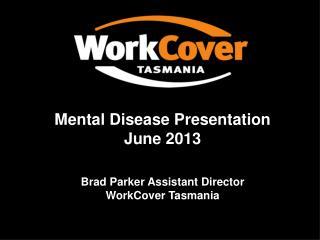 Mental Disease Presentation June 2013 Brad Parker Assistant Director  WorkCover Tasmania