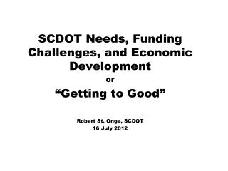 "SCDOT Needs, Funding Challenges, and Economic Development or ""Getting to Good"" Robert St. Onge, SCDOT 16 July 2012"