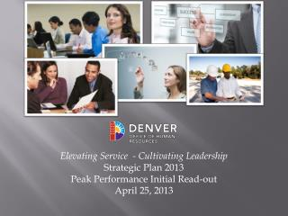 Elevating Service  - Cultivating Leadership Strategic Plan 2013 Peak Performance Initial Read-out April 25, 2013