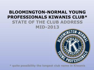 BLOOMINGTON-NORMAL YOUNG PROFESSIONALS KIWANIS  CLUB* STATE OF THE CLUB ADDRESS MID-2013