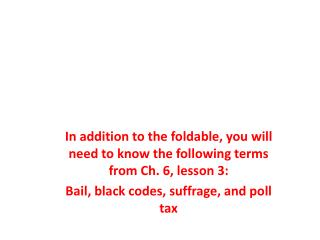 In addition to the foldable, you will need to know the following terms from Ch. 6, lesson 3: Bail, black codes, suffrag