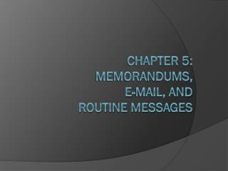 Chapter 5: Memorandums ,  E-Mail, and  routine Message s