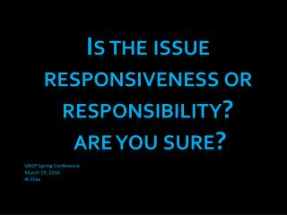 Is the issue responsiveness or responsibility?  are you sure?