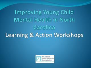 Improving  Young Child Mental Health in North  Carolina Learning & Action Workshops