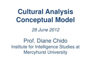 Cultural Analysis  Conceptual Model 28 June 2012 Prof. Diane Chido Institute for Intelligence Studies at Mercyhurst Uni