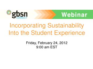 Incorporating Sustainability Into the Student Experience Friday, February 24, 2012 9:00 am EST