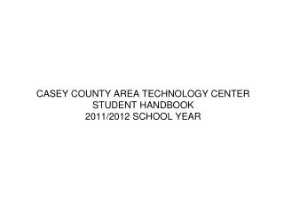 CASEY COUNTY AREA TECHNOLOGY CENTER STUDENT HANDBOOK 2011/2012  SCHOOL YEAR
