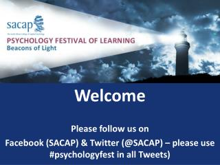 Welcome Please follow us on  Facebook (SACAP) & Twitter (@SACAP) – please use # psychologyfest  in all Tweets)