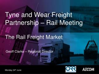 Tyne and Wear Freight Partnership � Rail Meeting The Rail Freight Market