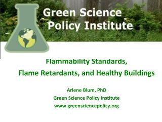 Flammability Standards,  Flame Retardants,  a nd Healthy Buildings Arlene Blum, PhD Green  Science Policy Institute  ww