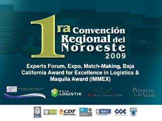 Experts Forum ,  Expo,  Match- Making , Baja California  Award for Excellence  in  Logistics  & Maquila  Award  ( IMMEX