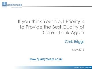 If you think Your No.1 Priority is to Provide the Best Quality of Care…Think Again Chris Briggs May 2013