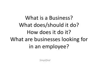 What is a Business?  What does/should it do? How does it do it? What are businesses looking for in an employee?
