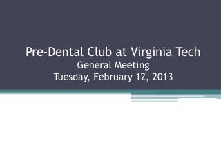 Pre-Dental Club at Virginia Tech General Meeting Tuesday, February  12,  2013