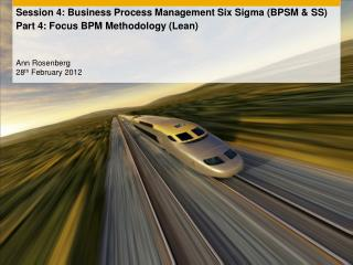 Session 4: Business Process Management Six Sigma (BPSM & SS)  Part 4: Focus BPM Methodology (Lean)
