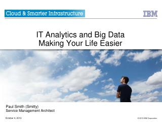 IT Analytics and Big  Data  Making Your Life Easier