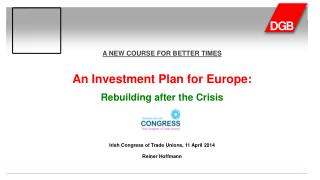 A NEW COURSE FOR BETTER TIMES An  Investment Plan for  Europe: Rebuilding after the Crisis Irish Congress of Trade Unio