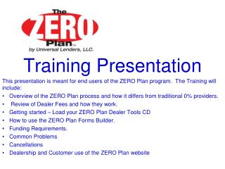 Training Presentation This presentation is meant for end users of the ZERO Plan program.  The Training will include: