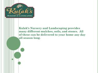 Kulak�s Nursery and Landscaping provides many different mulches, soils, and stones.  All of these can be delivered to y