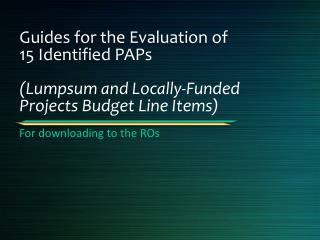 Guides for the Evaluation of 15 Identified PAPs ( Lumpsum  and Locally-Funded Projects Budget Line Items)