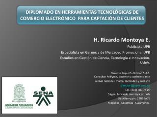 H. Ricardo Montoya E. Publicista UPB   Especialista en  Gerencia de Mercadeo  Promocional UPB Estudios en Gestión de Ci