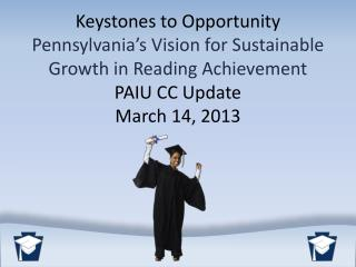 Keystones to Opportunity Pennsylvania's Vision for Sustainable Growth in Reading  Achievement  PAIU CC Update March 14,