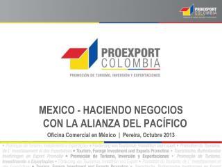 MEXICO - HACIENDO NEGOCIOS CON LA ALIANZA DEL PACÍFICO Oficina Comercial en México  |  Pereira , Octubre  2013