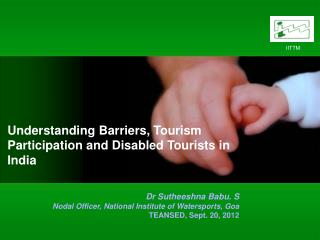 Understanding Barriers, Tourism Participation and Disabled Tourists in India Dr Sutheeshna Babu. S Nodal Officer, Natio