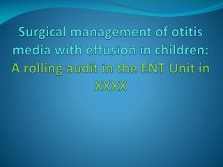 Surgical management of otitis media with effusion in children:  A rolling audit in the ENT Unit in XXXX