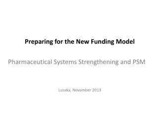 Preparing for the New Funding Model Pharmaceutical Systems Strengthening and PSM Lusaka, November 2013