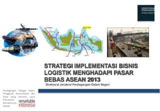 STRATEGI  IMPLEMENTASI BISNIS LOGISTIK MENGHADAPI PASAR BEBAS ASEAN 2013