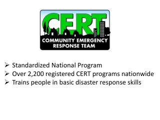 Standardized National Program Over 2,200 registered CERT programs nationwide Trains people in basic disaster response s